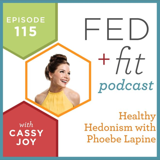 Fed and Fit podcast graphic, episode 115 healthy hedonism with Phoebe Lapine with Cassy Joy