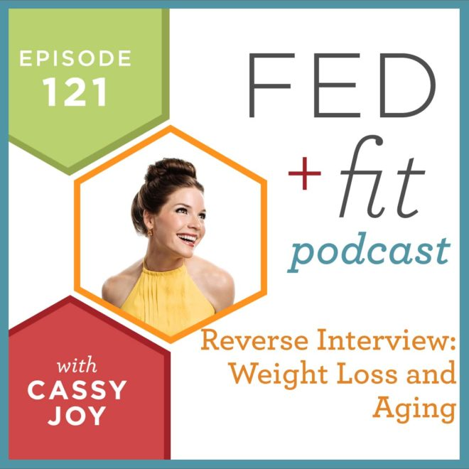 Fed and Fit podcast graphic, episode 121 reverse interview: weight loss and aging with Cassy Joy