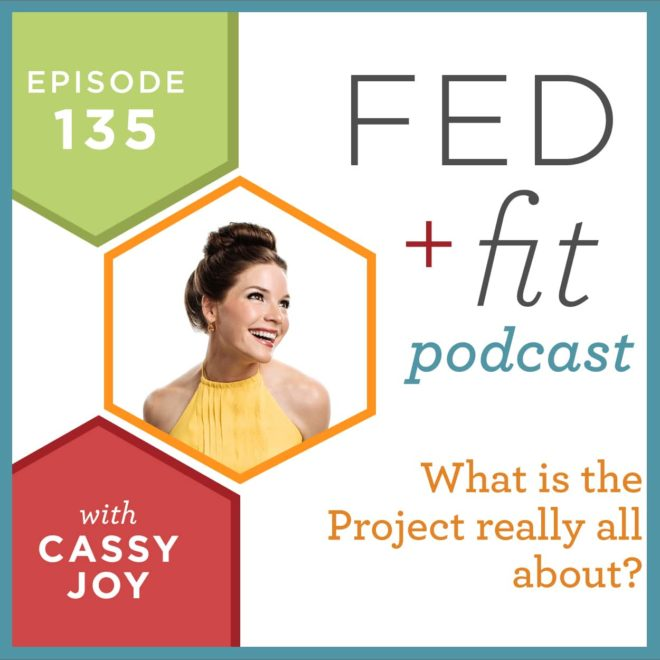 Fed and Fit podcast graphic, episode 135 what is the project really all about with Cassy Joy