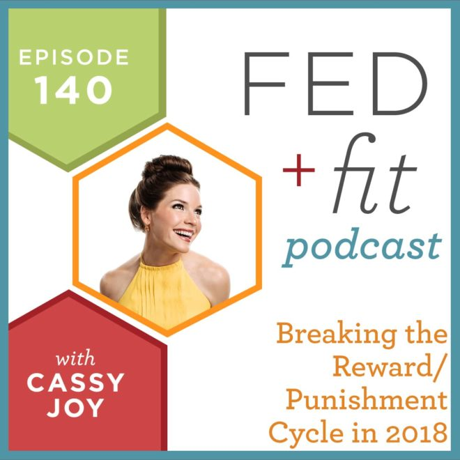 Fed and Fit podcast graphic, episode 140 breaking the reward/punishment cycle in 2018 with Cassy Joy
