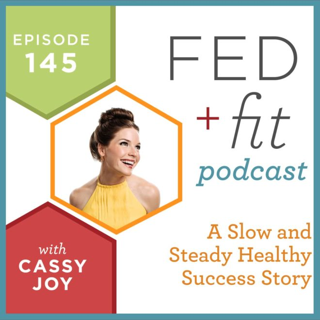 Fed and Fit podcast graphic, episode 145 a slow and steady healthy success story with Cassy Joy